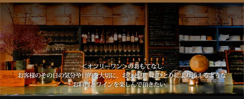 オンリーワンのおもてなしお客様のその日の気分や目的を大切に、おひとり、おひとりにより添えるようなお料理とワインを楽しんで頂きたい。